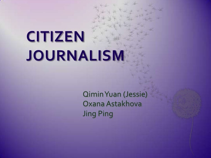 CITIZEN JOURNALISM<br />QiminYuan (Jessie)<br />OxanaAstakhova<br />Jing Ping<br />
