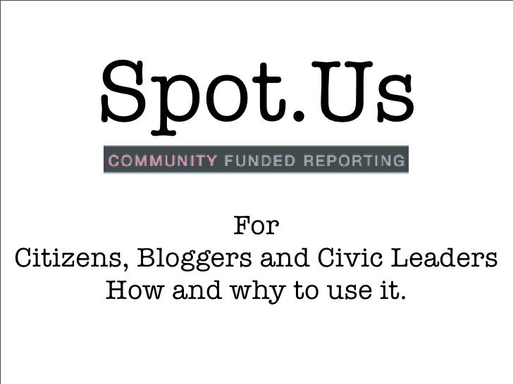 Spot.Us                  For Citizens, Bloggers and Civic Leaders        How and why to use it.