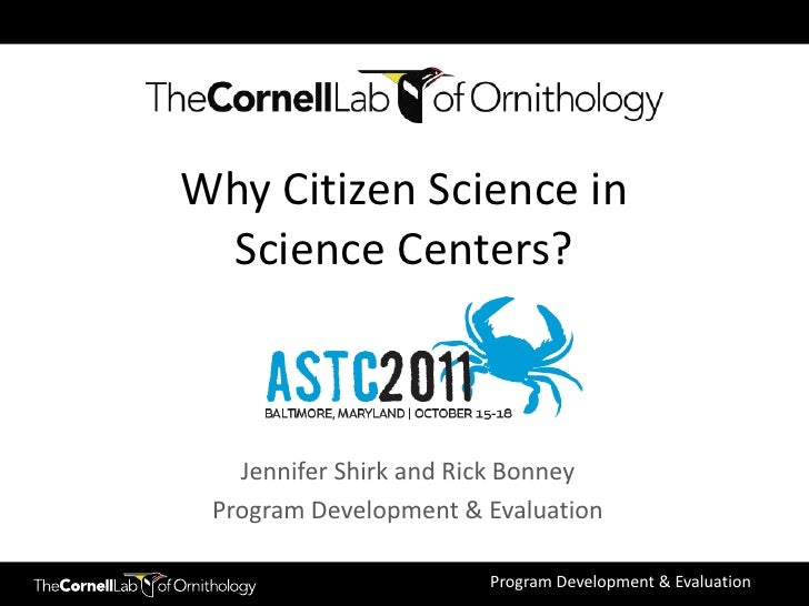 Why Citizen Science in Science Centers?   Jennifer Shirk and Rick Bonney Program Development & Evaluation                 ...
