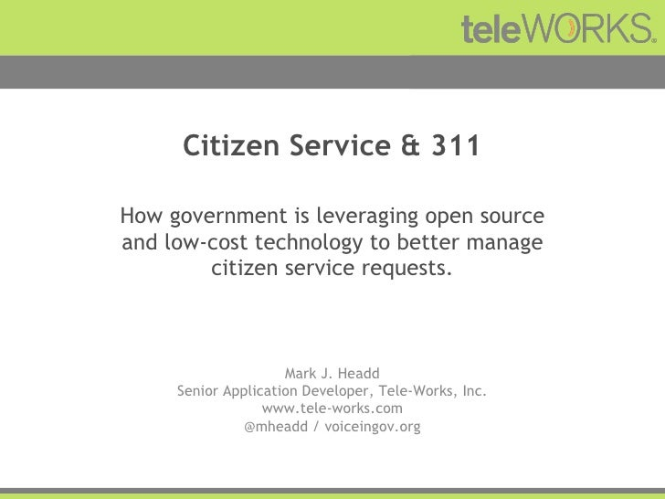 Citizen Service & 311 How government is leveraging open source and low-cost technology to better manage citizen service re...