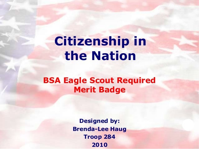 Citizenship in the Nation BSA Eagle Scout Required Merit Badge  Designed by: Brenda-Lee Haug Troop 284 2010