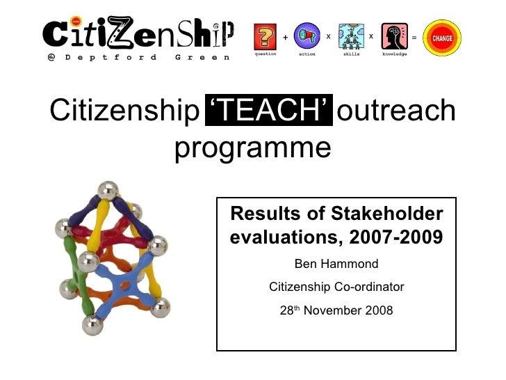 Citizenship  'TEACH'  outreach programme Results of Stakeholder evaluations, 2007-2009 Ben Hammond Citizenship Co-ordinato...