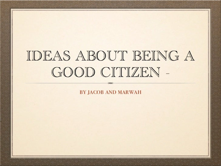 IDEAS ABOUT BEING A   GOOD CITIZEN -      by jacob and marwah