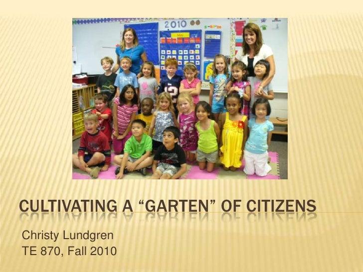 "Cultivating a ""garten"" of Citizens<br />Christy Lundgren<br />TE 870, Fall 2010<br />"
