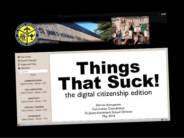 Things That Suck! the digital citizenship edition Darren Kuropatwa Curriculum Coordinator St. James Assinnboia School Divi...