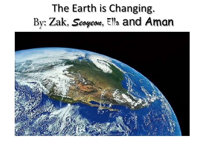 The Earth is Changing.By: Zak, Seoyeon, Ella and Aman