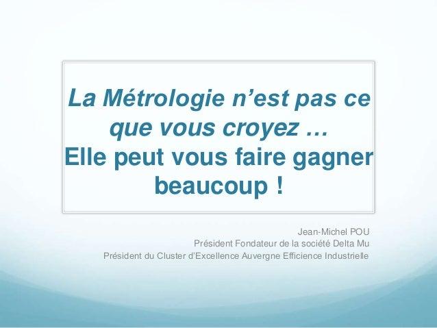 La Métrologie n'est pas ce  que vous croyez …  Elle peut vous faire gagner  beaucoup !  Jean-Michel POU  Président Fondate...