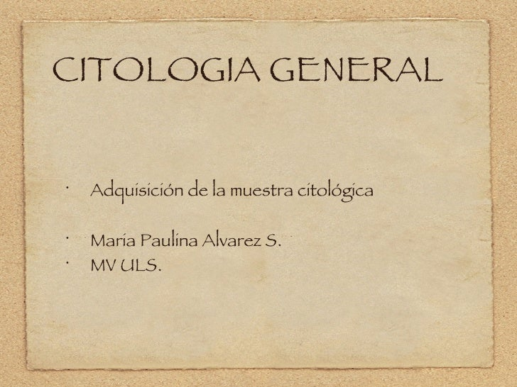 CITOLOGIA GENERAL <ul><li>Adquisición de la muestra citológica </li></ul><ul><li>Maria Paulina Alvarez S. </li></ul><ul><l...