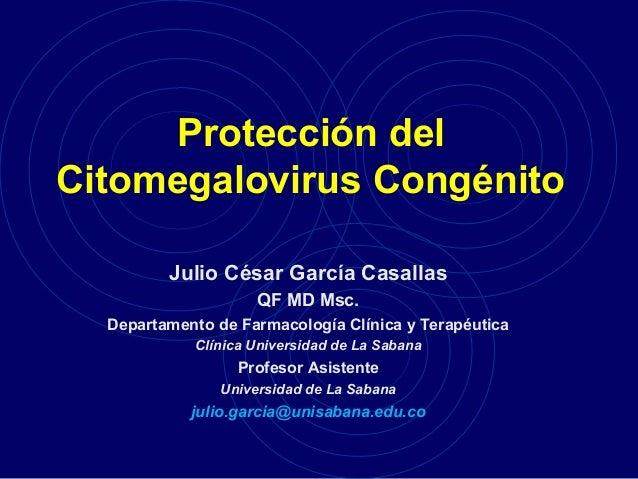 Protección del Citomegalovirus Congénito Julio César García Casallas QF MD Msc. Departamento de Farmacología Clínica y Ter...