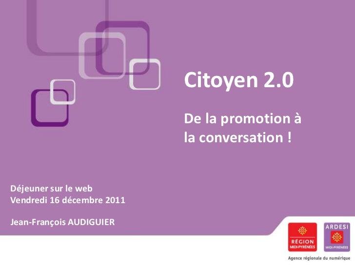 Citoyen 2.0                            De la promotion à                            la conversation !Déjeuner sur le webVe...