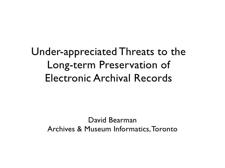Under-appreciated Threats to the  Long-term Preservation of  Electronic Archival Records               David Bearman   Arc...