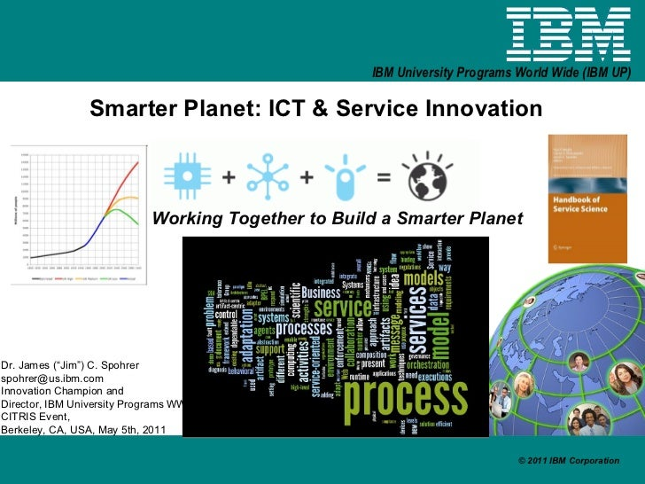 "Smarter Planet: ICT & Service Innovation Working Together to Build a Smarter Planet Dr. James (""Jim"") C. Spohrer [email_ad..."