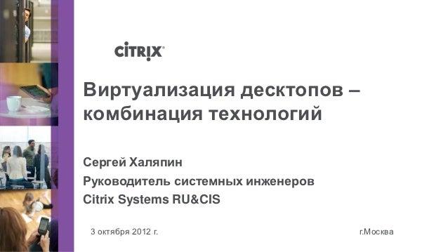 Виртуализация десктопов –комбинация технологийСергей ХаляпинРуководитель системных инженеровCitrix Systems RU&CIS 3 октябр...