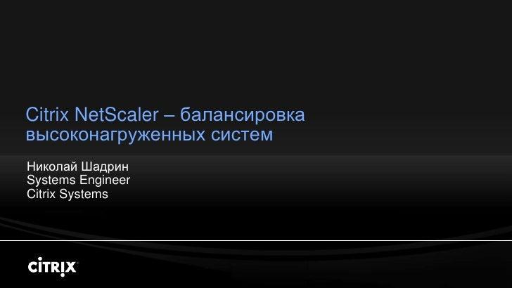 Citrix NetScaler – балансировка высоконагруженных систем Николай Шадрин Systems Engineer Citrix Systems