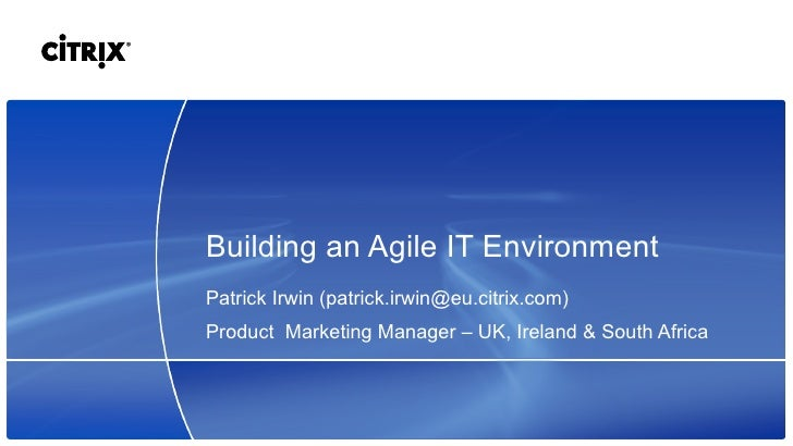 Building an Agile IT Environment Patrick Irwin (patrick.irwin@eu.citrix.com) Product  Marketing Manager  –  UK, Ireland & ...