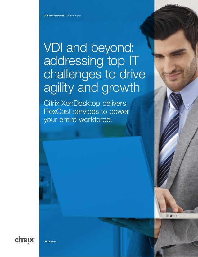 VDI and beyond  White Paper  VDI and beyond: addressing top IT challenges to drive agility and growth Citrix XenDesktop de...