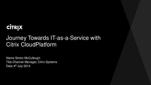Journey Towards IT-as-a-Service with Citrix CloudPlatform Name Simon McCullough Title Channel Manager, Citrix Systems Date...
