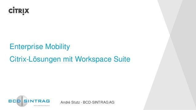 Enterprise Mobility  Citrix-Lösungen mit Workspace Suite  André Stutz -BCD-SINTRAG AG