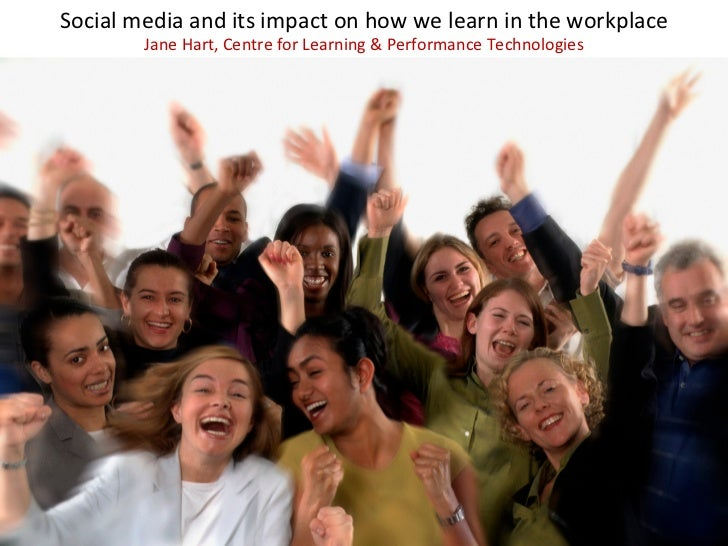 Social	  media	  and	  its	  impact	  on	  how	  we	  learn	  in	  the	  workplace	               Jane	  Hart,	  Centre	  ...