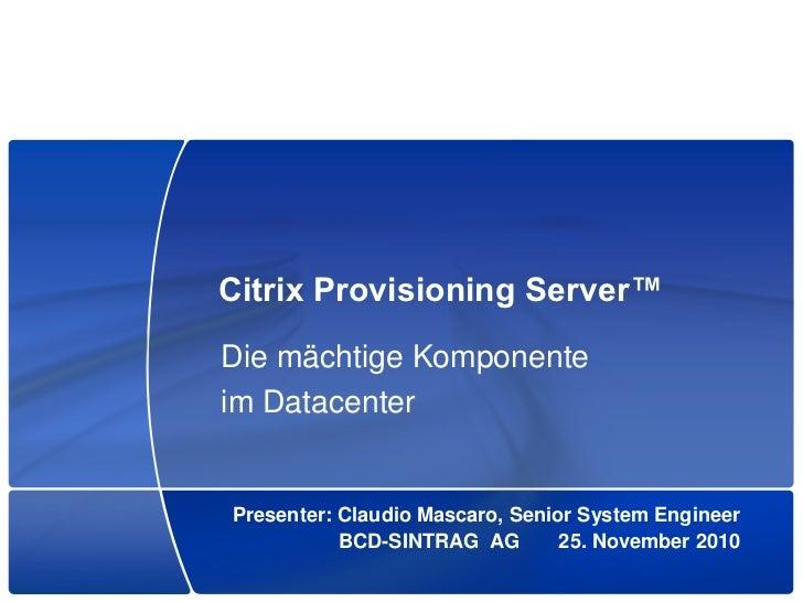 Citrix Provisioning Server™Die mächtige Komponenteim DatacenterPresenter: Claudio Mascaro, Senior System Engineer         ...