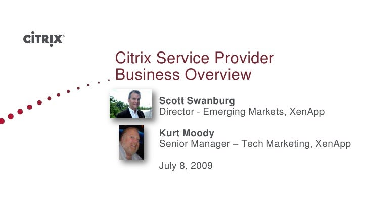 Citrix Service Provider Business Overview<br />	Scott Swanburg <br />	Director - Emerging Markets, XenApp<br />	Kurt Moody...
