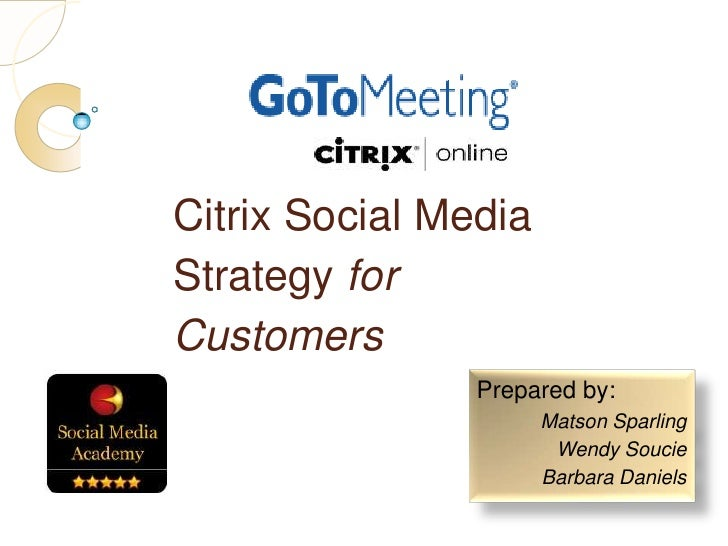 Prepared by:<br />Matson Sparling<br />Wendy Soucie<br />Barbara Daniels<br />Citrix Social Media Strategy for Customers<b...