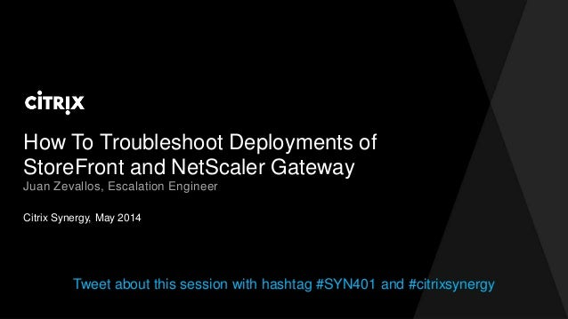 How To Troubleshoot Deployments of StoreFront and NetScaler Gateway Citrix Synergy, May 2014 Juan Zevallos, Escalation Eng...