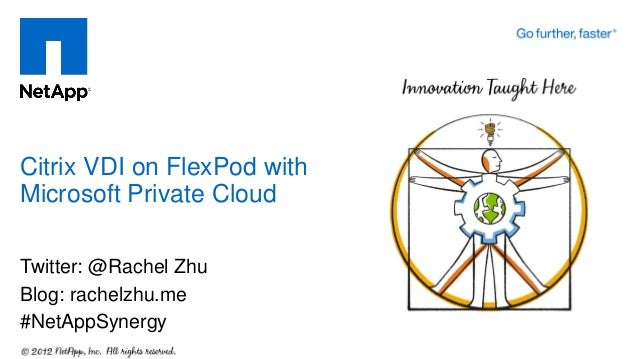 Twitter: @Rachel Zhu Blog: rachelzhu.me #NetAppSynergy Citrix VDI on FlexPod with Microsoft Private Cloud