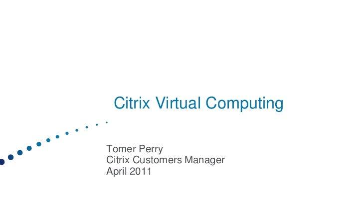 Citrix Virtual ComputingTomer PerryCitrix Customers ManagerApril 2011