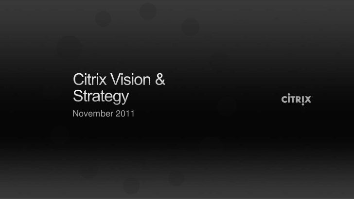 Citrix vision & strategy overview november 2011