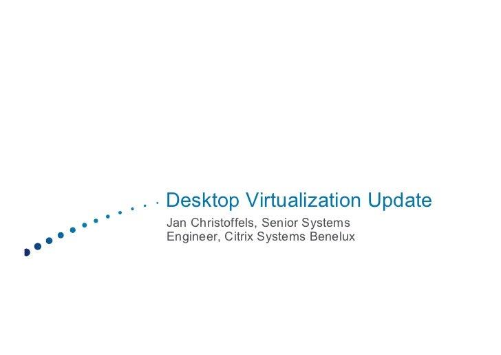 Desktop Virtualization UpdateJan Christoffels, Senior SystemsEngineer, Citrix Systems Benelux