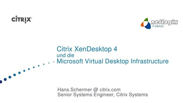 Citrix XenDesktop 4 und die Microsoft Virtual Desktop Infrastructure    Hans.Schermer @ citrix.com Senior Systems Engineer...