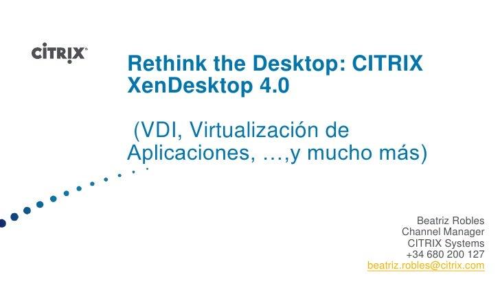 Rethink the Desktop: CITRIX XenDesktop 4.0 (VDI, Virtualización de Aplicaciones, …,y mucho más) <br />Beatriz Robles<br />...