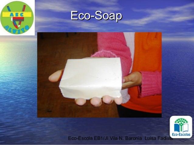 Eco-Escola EB1/JI Vila N. Baronia Luisa FadistaEco-SoapEco-Soap