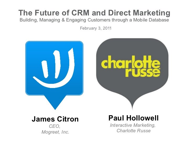 The Future of CRM and Direct Marketing Building, Managing & Engaging Customers through a Mobile Database February 3, 2011 ...