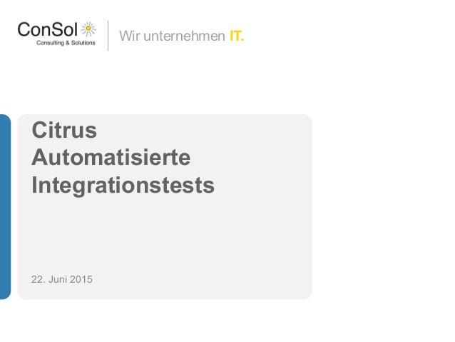Wir unternehmen IT. Citrus Automatisierte Integrationstests 22. Juni 2015
