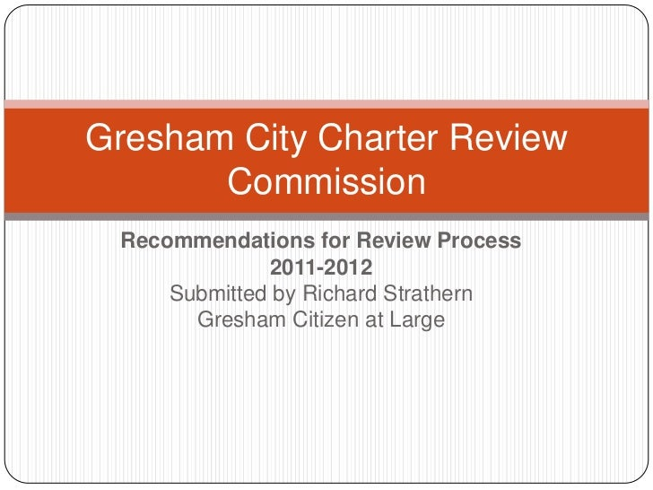 Gresham City Charter Review       Commission Recommendations for Review Process              2011-2012     Submitted by Ri...