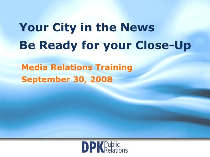 Your City in the News Be Ready for your Close-Up Media Relations Training September 30, 2008