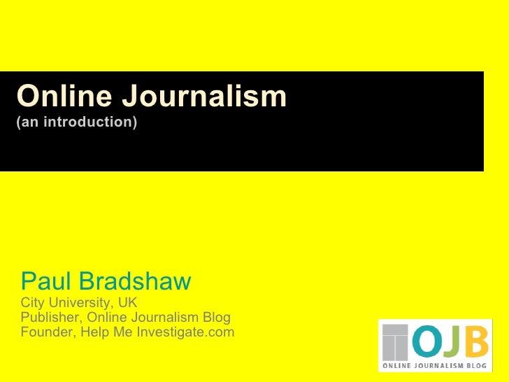 Paul Bradshaw City University, UK Publisher, Online Journalism Blog Founder, Help Me Investigate.com Online Journalism (a...
