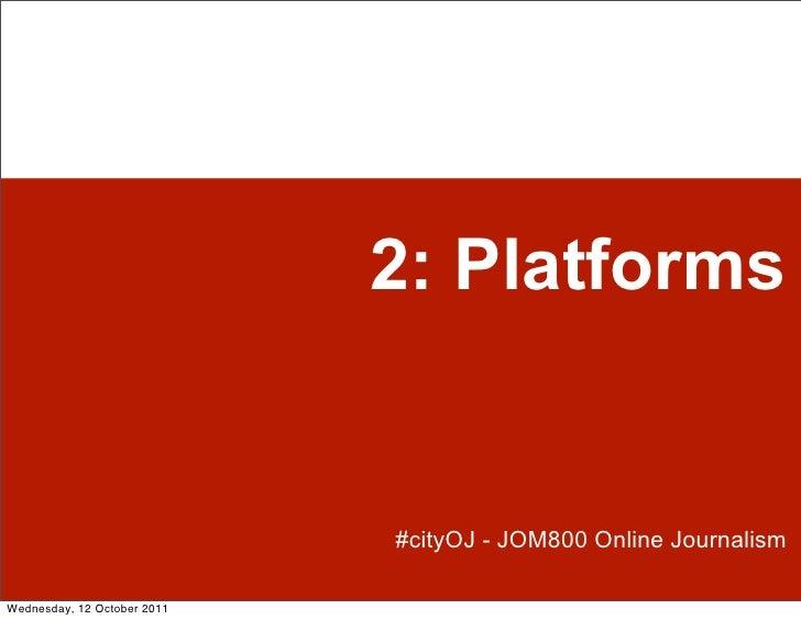 2: Platforms                             #cityOJ - JOM800 Online JournalismWednesday, 12 October 2011