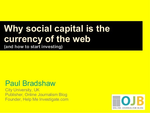 Paul Bradshaw City University, UK Publisher, Online Journalism Blog Founder, Help Me Investigate.com Why social capital is...