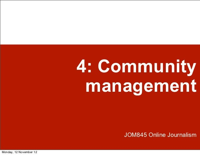 4: Community                          management                             JOM845 Online JournalismMonday, 12 November 12
