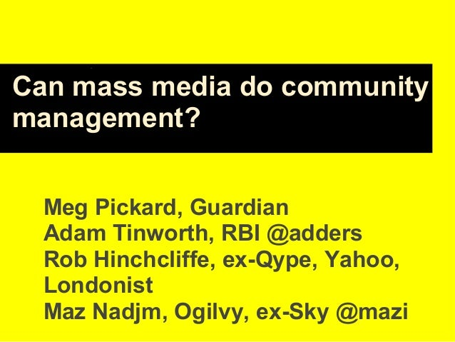 Can mass media do community management? Meg Pickard, Guardian Adam Tinworth, RBI @adders Rob Hinchcliffe, ex-Qype, Yahoo, ...
