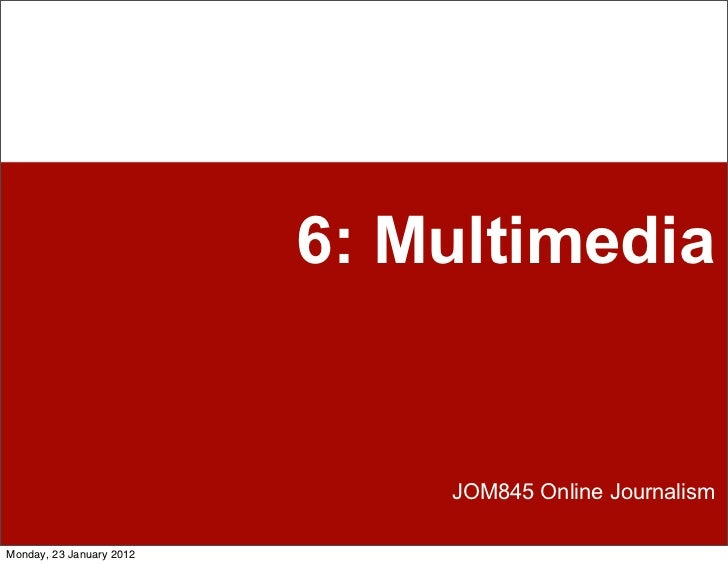 6: Multimedia                              JOM845 Online JournalismMonday, 23 January 2012