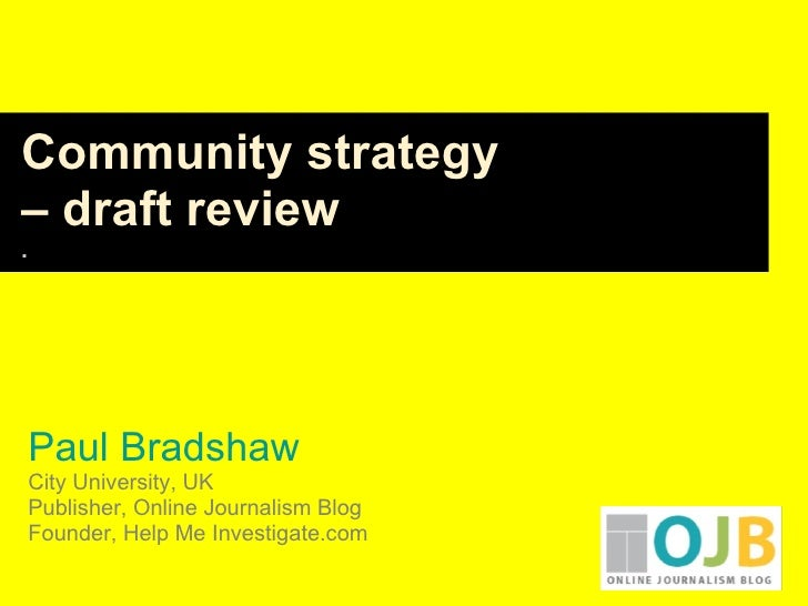 Paul Bradshaw City University, UK Publisher, Online Journalism Blog Founder, Help Me Investigate.com Community strategy  –...