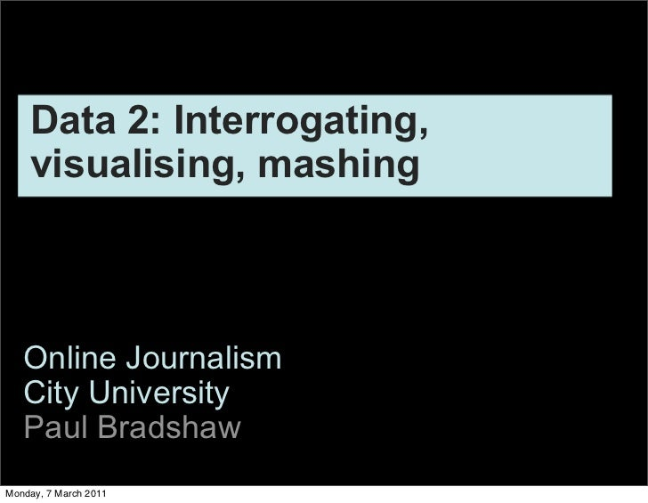 Data 2: Interrogating,    visualising, mashing   Online Journalism   City University   Paul BradshawMonday, 7 March 2011
