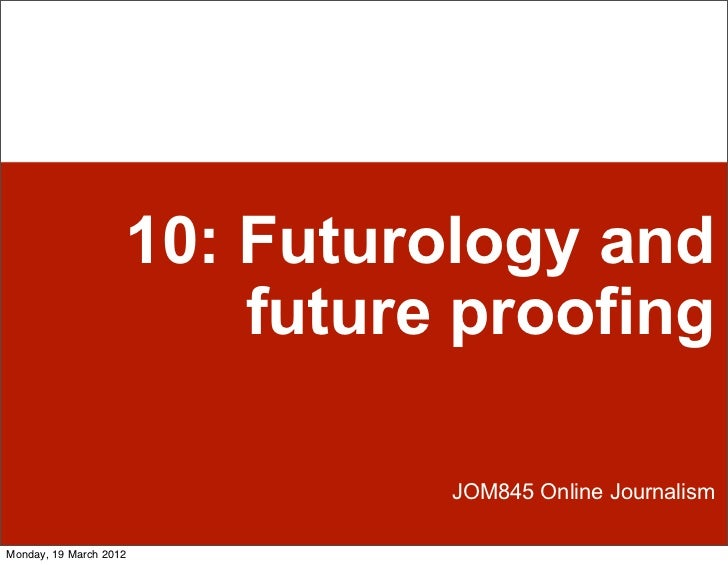10: Futurology and                        future proofing                              JOM845 Online JournalismMonday, 19 ...
