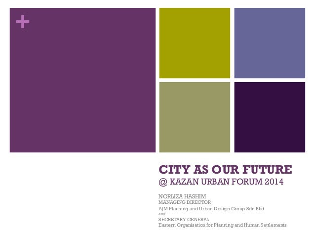 + CITY AS OUR FUTURE @ KAZAN URBAN FORUM 2014 NORLIZA HASHIM MANAGING DIRECTOR AJM Planning and Urban Design Group Sdn Bhd...