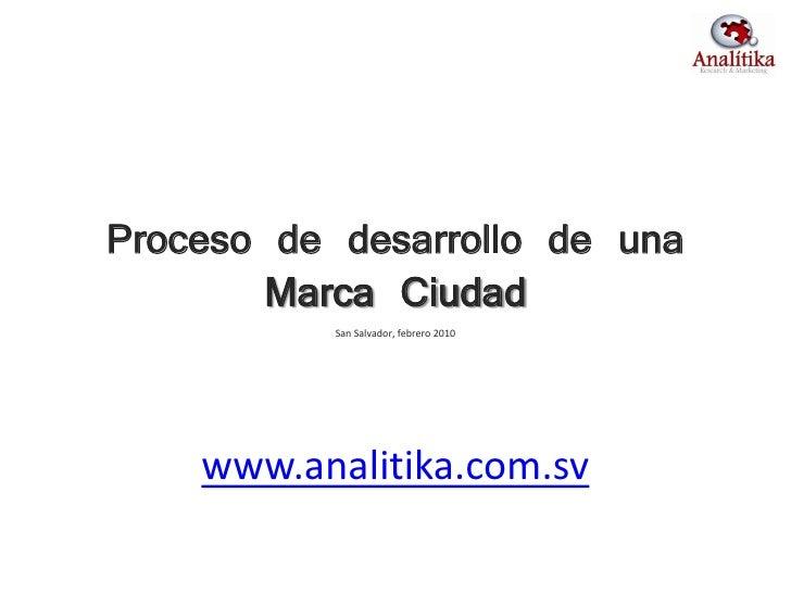 Proceso de desarrollo de una        Marca Ciudad            San Salvador, febrero 2010         www.analitika.com.sv