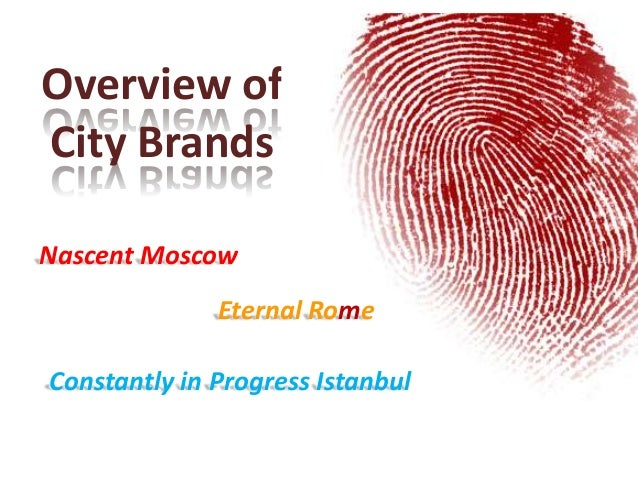 Overview ofCity BrandsNascent MoscowEternal RomeConstantly in Progress Istanbul